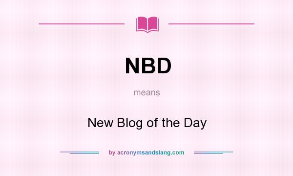 What does NBD mean? It stands for New Blog of the Day