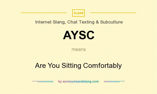 What does AYSC mean? It stands for Are You Sitting Comfortably