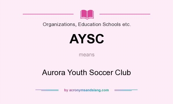 What does AYSC mean? It stands for Aurora Youth Soccer Club