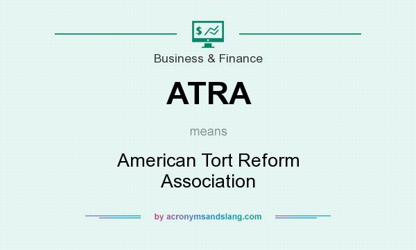 What does ATRA mean? It stands for American Tort Reform Association
