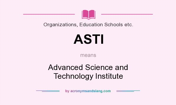 What does ASTI mean? It stands for Advanced Science and Technology Institute