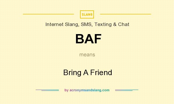 What does BAF mean? It stands for Bring A Friend