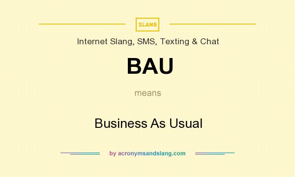 What does BAU mean? It stands for Business As Usual