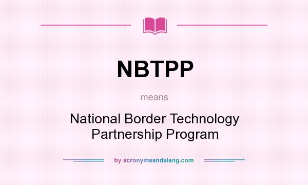 What does NBTPP mean? It stands for National Border Technology Partnership Program