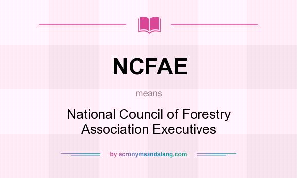 What does NCFAE mean? It stands for National Council of Forestry Association Executives
