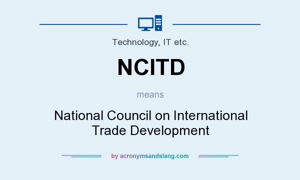 What does NCITD mean? It stands for National Council on International Trade Development