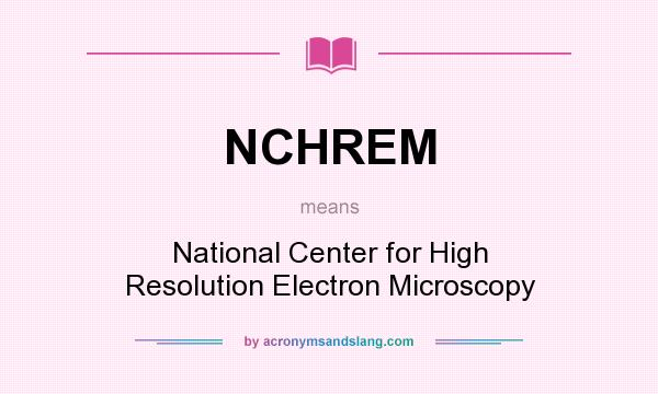 What does NCHREM mean? It stands for National Center for High Resolution Electron Microscopy