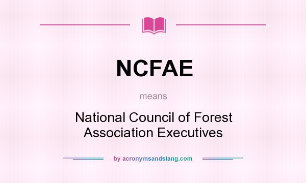 What does NCFAE mean? It stands for National Council of Forest Association Executives