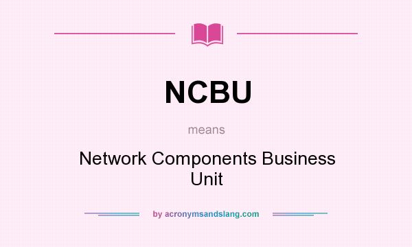 What does NCBU mean? It stands for Network Components Business Unit