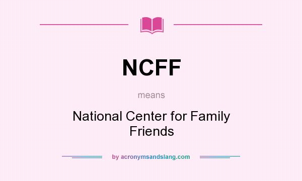 What does NCFF mean? It stands for National Center for Family Friends