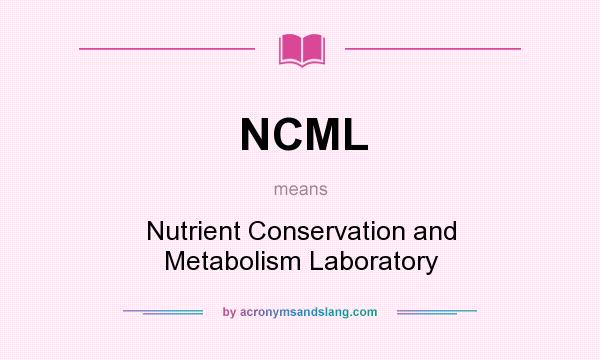 What does NCML mean? It stands for Nutrient Conservation and Metabolism Laboratory