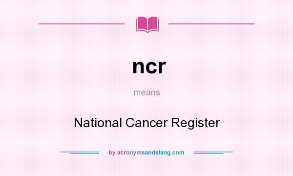 What does ncr mean? It stands for National Cancer Register