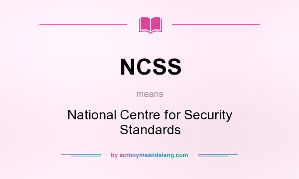 What does NCSS mean? It stands for National Centre for Security Standards
