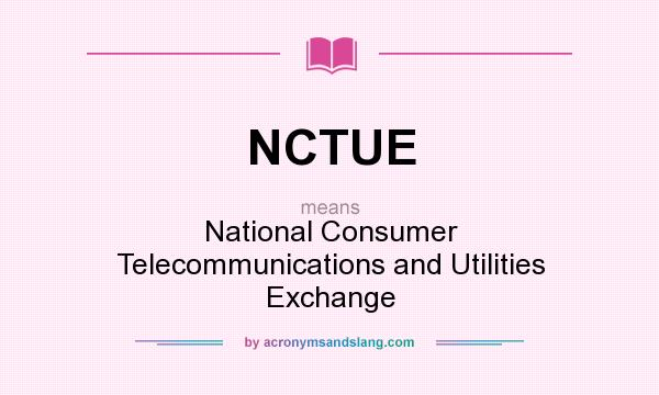 What does NCTUE mean? It stands for National Consumer Telecommunications and Utilities Exchange