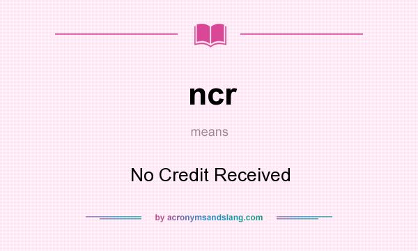 What does ncr mean? It stands for No Credit Received