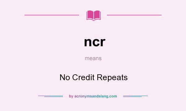 What does ncr mean? It stands for No Credit Repeats
