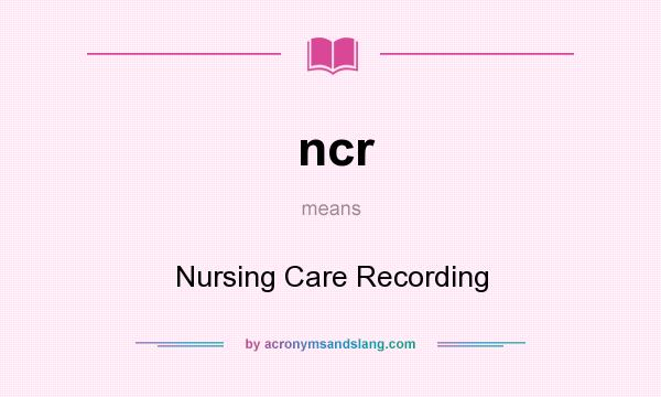 What does ncr mean? It stands for Nursing Care Recording