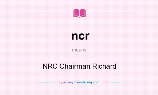 What does ncr mean? It stands for NRC Chairman Richard