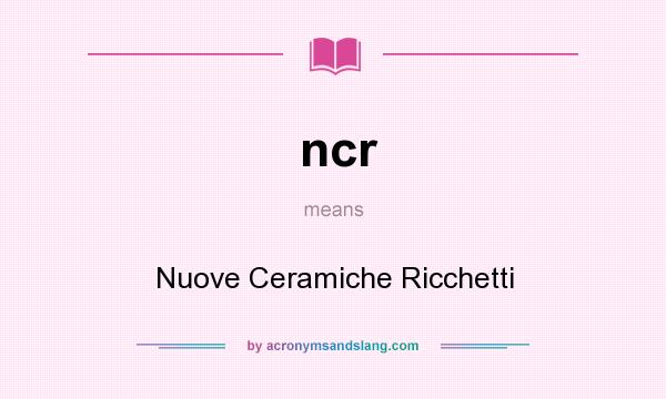 What does ncr mean? It stands for Nuove Ceramiche Ricchetti