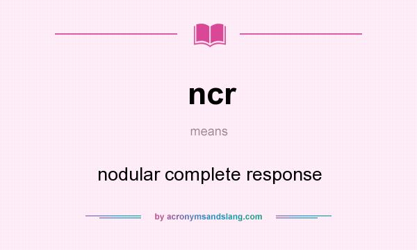 What does ncr mean? It stands for nodular complete response