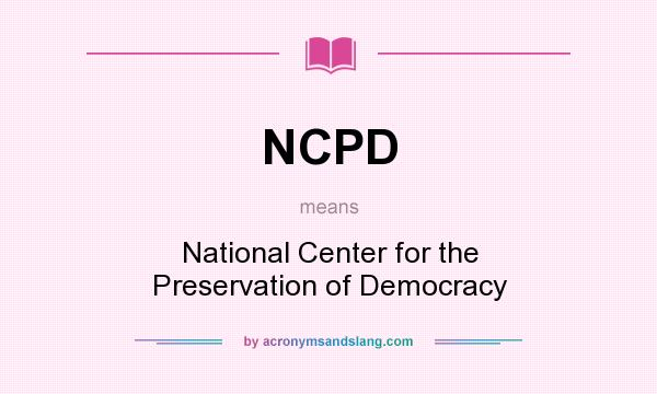 What does NCPD mean? It stands for National Center for the Preservation of Democracy
