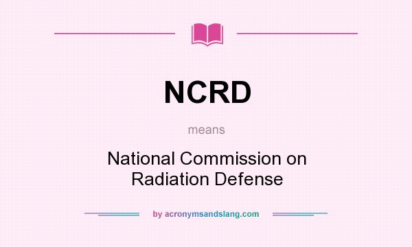 What does NCRD mean? It stands for National Commission on Radiation Defense