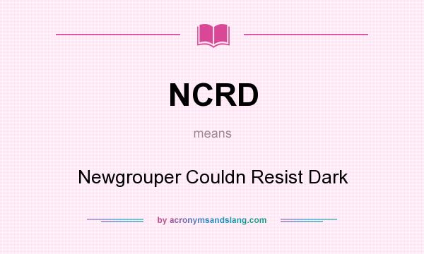 What does NCRD mean? It stands for Newgrouper Couldn Resist Dark