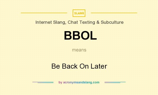 What does BBOL mean? It stands for Be Back On Later
