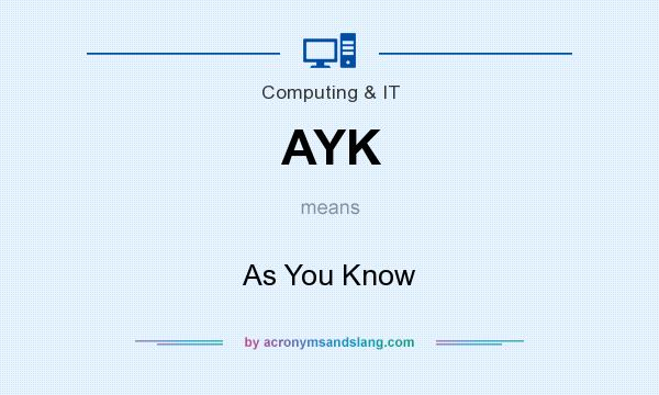 What does AYK mean? It stands for As You Know