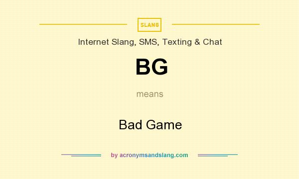 What does BG mean? It stands for Bad Game