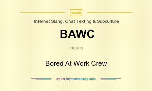 What does BAWC mean? It stands for Bored At Work Crew