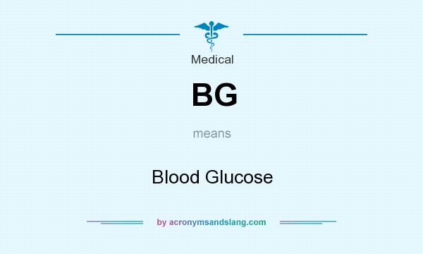 What does BG mean? It stands for Blood Glucose