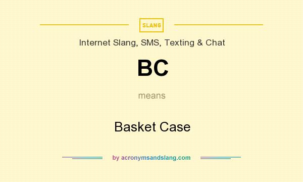 What does BC mean? It stands for Basket Case