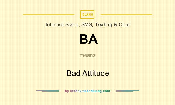 What does BA mean? It stands for Bad Attitude