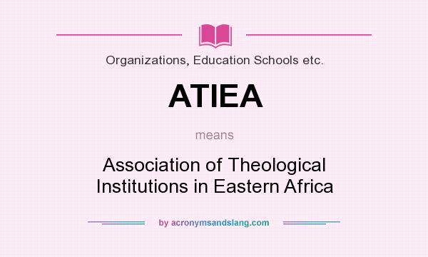What does ATIEA mean? It stands for Association of Theological Institutions in Eastern Africa
