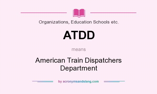 What does ATDD mean? It stands for American Train Dispatchers Department