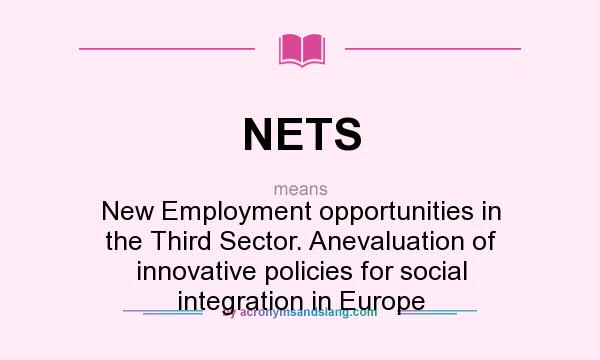 What does NETS mean? It stands for New Employment opportunities in the Third Sector. Anevaluation of innovative policies for social integration in Europe