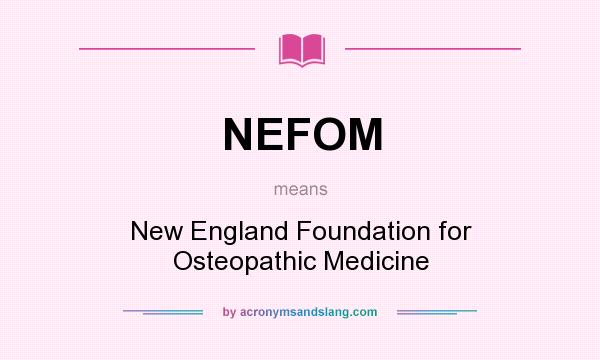 What does NEFOM mean? It stands for New England Foundation for Osteopathic Medicine