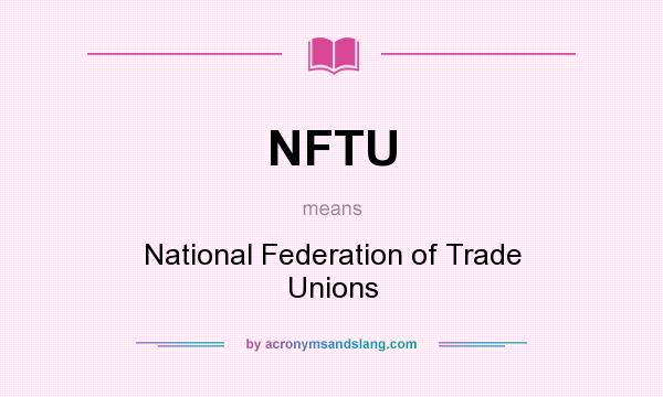 What does NFTU mean? It stands for National Federation of Trade Unions
