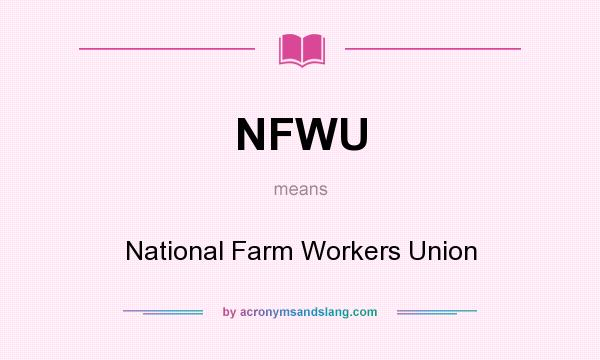 What does NFWU mean? It stands for National Farm Workers Union