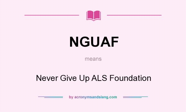 What does NGUAF mean? It stands for Never Give Up ALS Foundation
