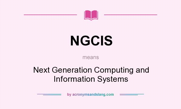 What does NGCIS mean? It stands for Next Generation Computing and Information Systems