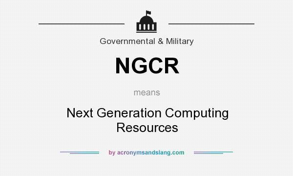 What does NGCR mean? It stands for Next Generation Computing Resources