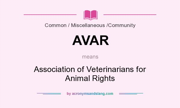What does AVAR mean? It stands for Association of Veterinarians for Animal Rights