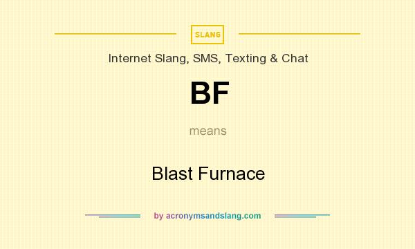What does BF mean? It stands for Blast Furnace