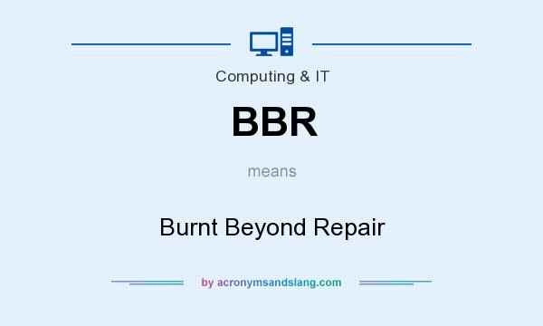 What does BBR mean? It stands for Burnt Beyond Repair