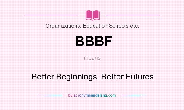 What does BBBF mean? It stands for Better Beginnings, Better Futures