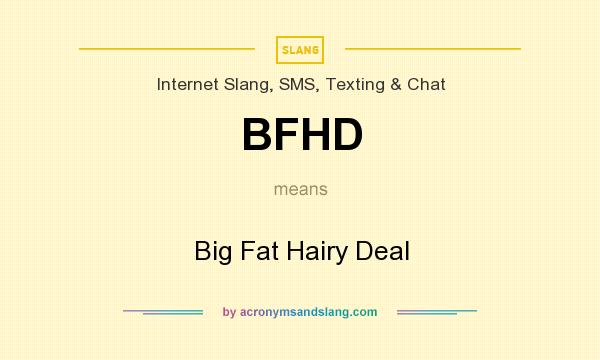 What does BFHD mean? It stands for Big Fat Hairy Deal