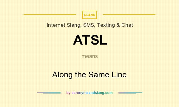 What does ATSL mean? It stands for Along the Same Line