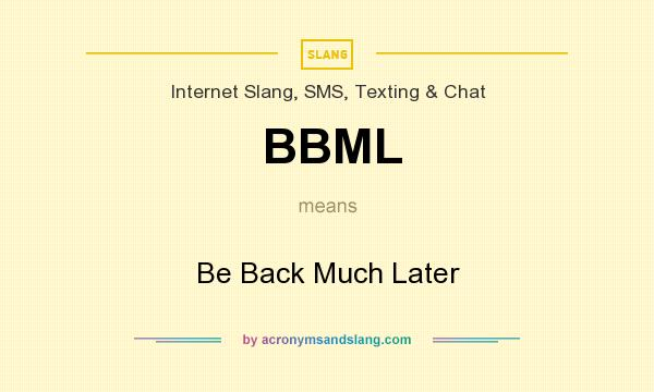 What does BBML mean? It stands for Be Back Much Later